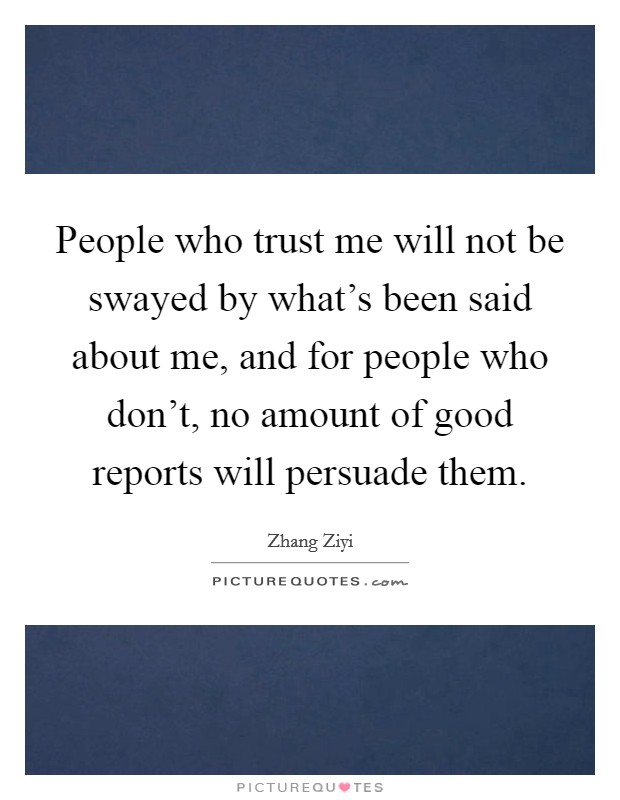 People who trust me will not be swayed by what's been said about me, and for people who don't, no amount of good reports will persuade them Picture Quote #1