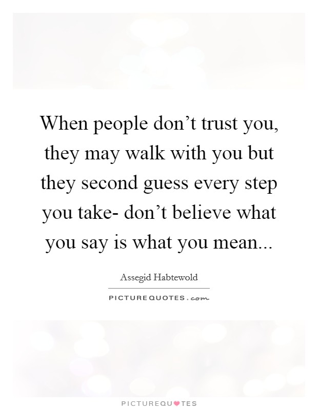 When people don't trust you, they may walk with you but they second guess every step you take- don't believe what you say is what you mean Picture Quote #1