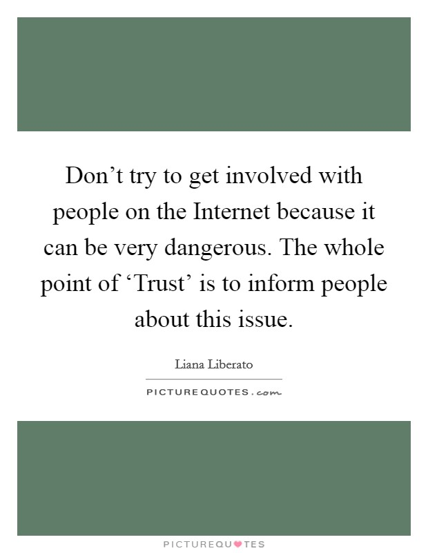 Don't try to get involved with people on the Internet because it can be very dangerous. The whole point of 'Trust' is to inform people about this issue Picture Quote #1