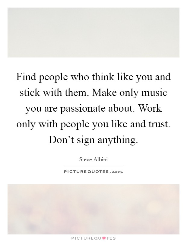 Find people who think like you and stick with them. Make only music you are passionate about. Work only with people you like and trust. Don't sign anything Picture Quote #1