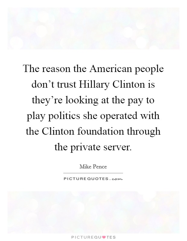 The reason the American people don't trust Hillary Clinton is they're looking at the pay to play politics she operated with the Clinton foundation through the private server Picture Quote #1
