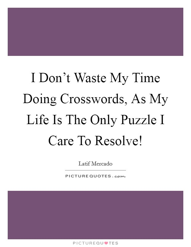 I Don't Waste My Time Doing Crosswords, As My Life Is The Only Puzzle I Care To Resolve! Picture Quote #1