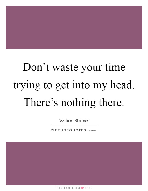 Don't waste your time trying to get into my head. There's nothing there Picture Quote #1