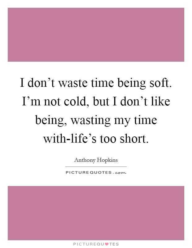 I don't waste time being soft. I'm not cold, but I don't like being, wasting my time with-life's too short Picture Quote #1