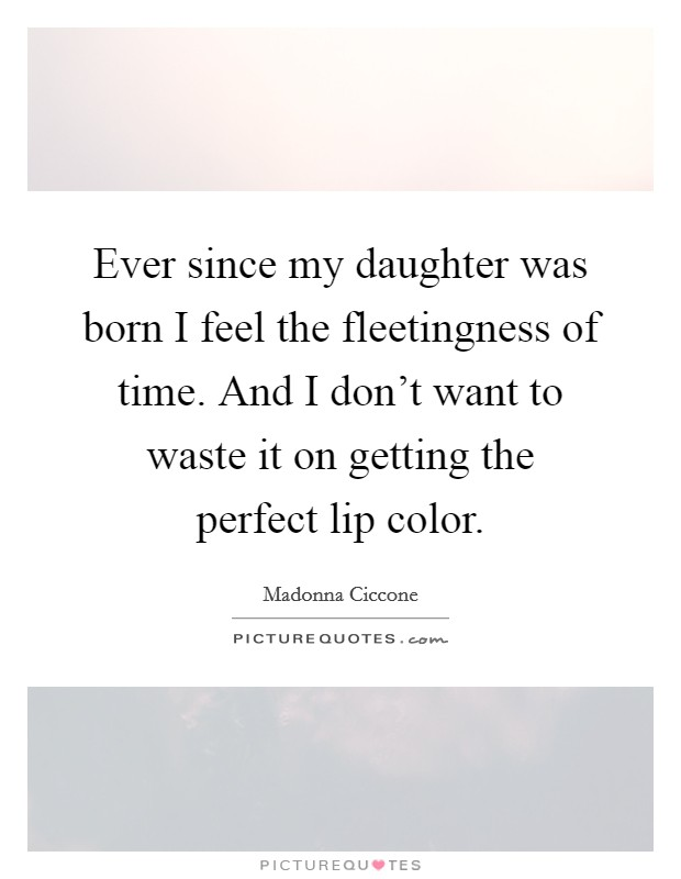 Ever since my daughter was born I feel the fleetingness of time. And I don't want to waste it on getting the perfect lip color Picture Quote #1