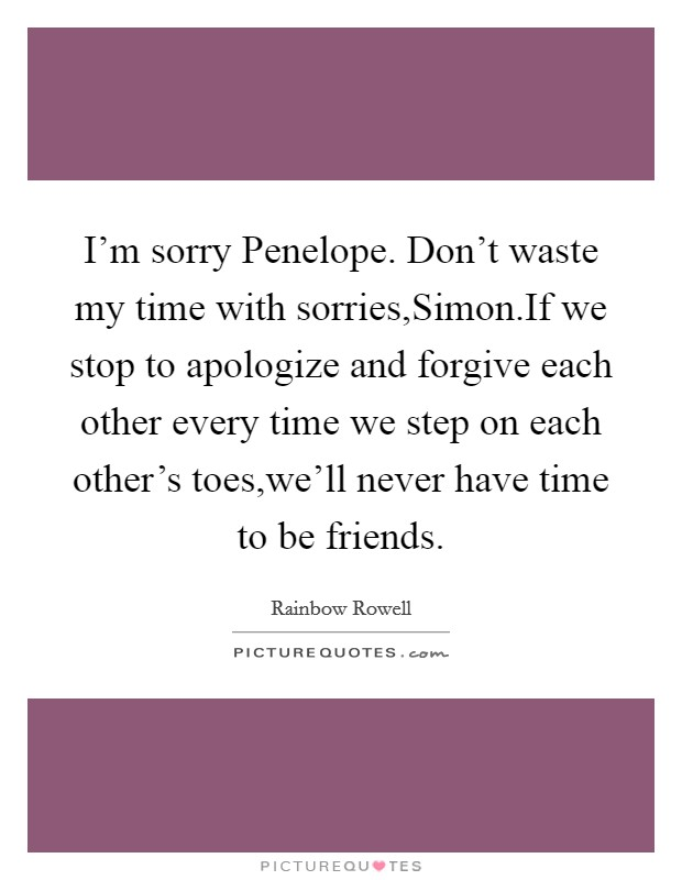 I'm sorry Penelope. Don't waste my time with sorries,Simon.If we stop to apologize and forgive each other every time we step on each other's toes,we'll never have time to be friends Picture Quote #1