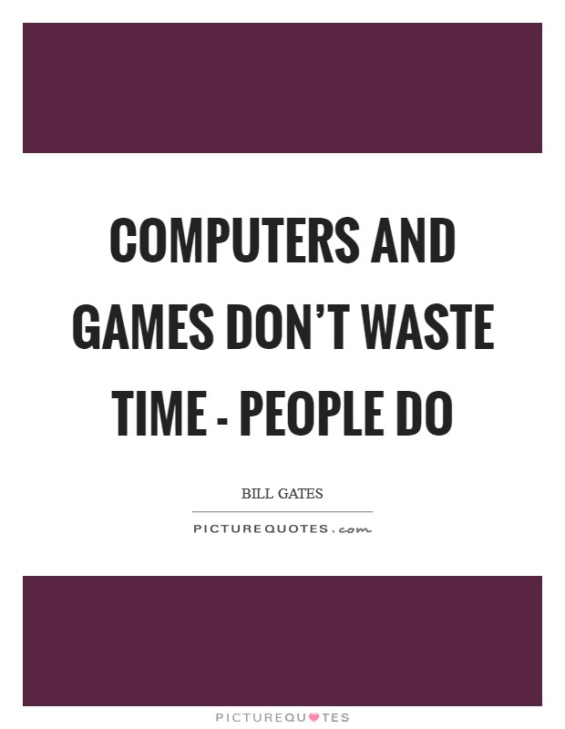 Computers and games don't waste time - people do Picture Quote #1
