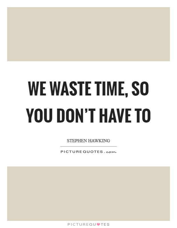 We waste time, so you don't have to Picture Quote #1