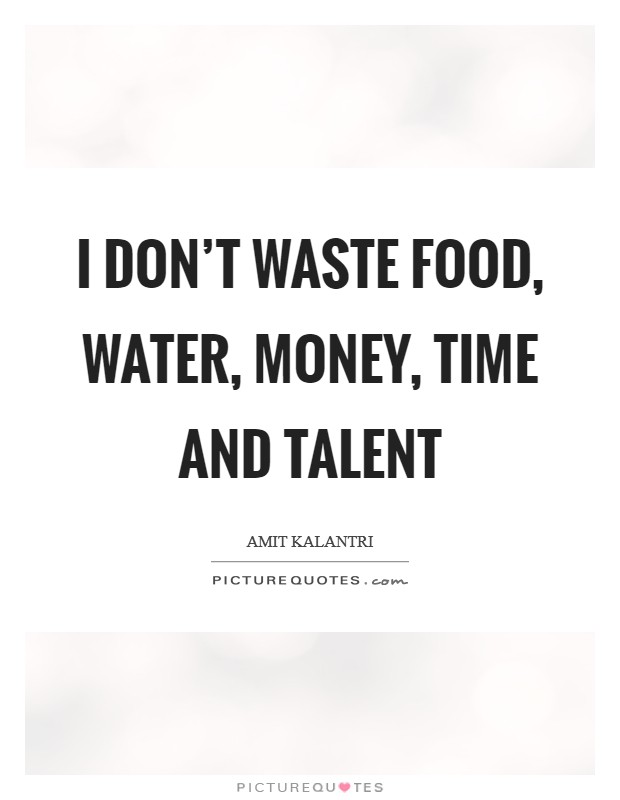 I don't waste food, water, money, time and talent Picture Quote #1