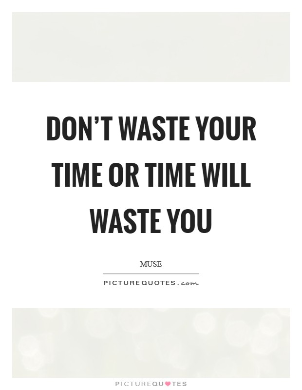 Don't waste your time or time will waste you Picture Quote #1