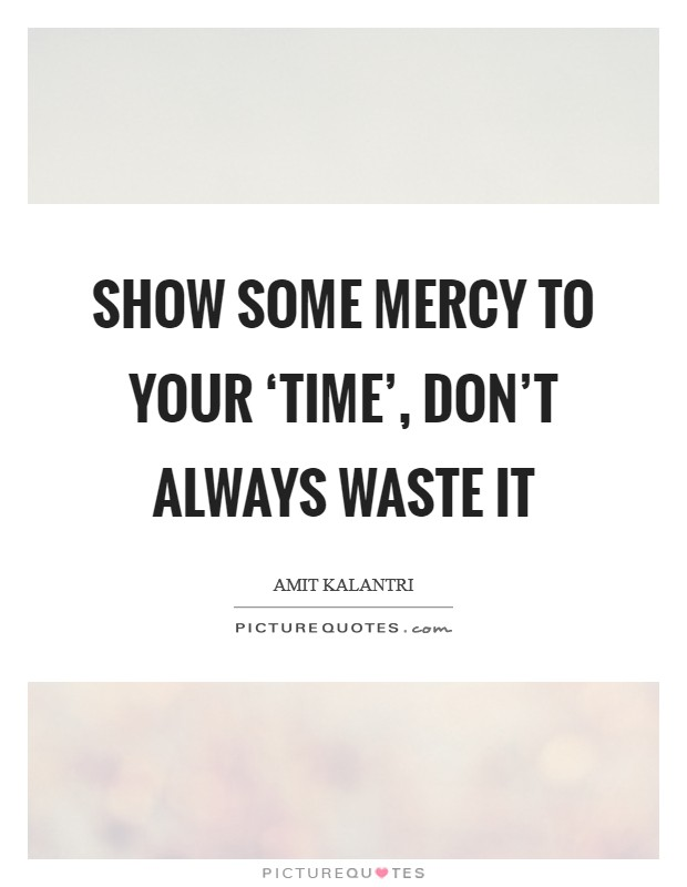 Show some mercy to your 'time', don't always waste it Picture Quote #1