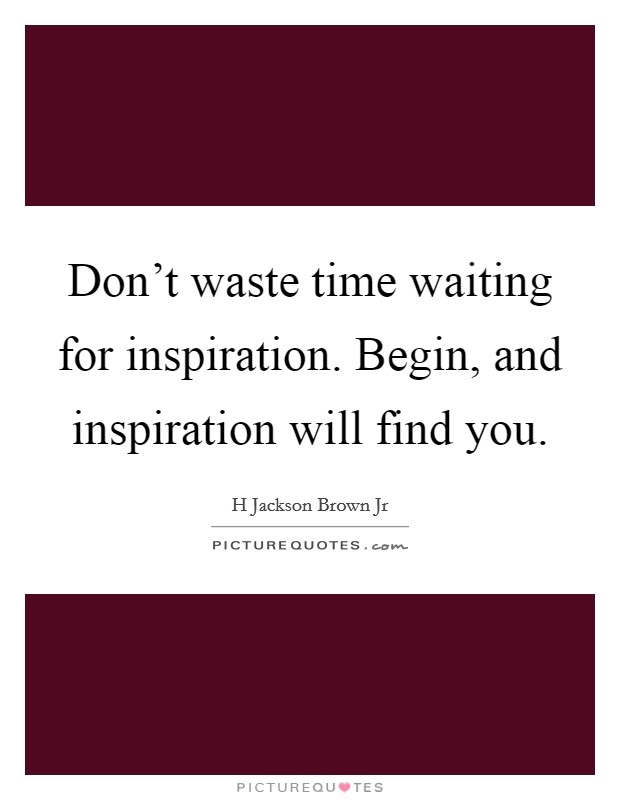 Don't waste time waiting for inspiration. Begin, and inspiration will find you Picture Quote #1