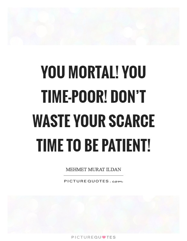 You mortal! You time-poor! Don't waste your scarce time to be patient! Picture Quote #1