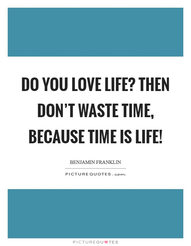 Do you love life? Then don't waste time, because time is life! Picture Quote #1