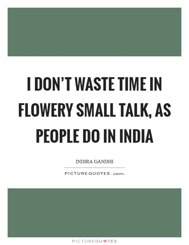 I don't waste time in flowery small talk, as people do in India Picture Quote #1