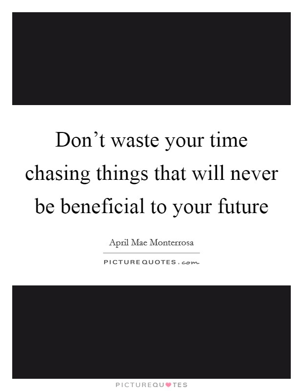 Don't waste your time chasing things that will never be beneficial to your future Picture Quote #1