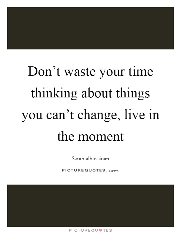 Don't waste your time thinking about things you can't change, live in the moment Picture Quote #1