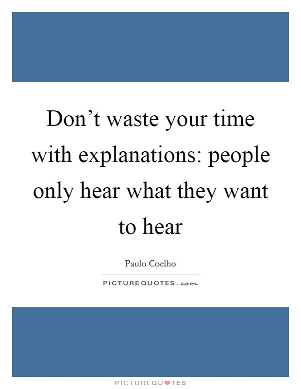 Don't waste your time with explanations: people only hear what they want to hear Picture Quote #1