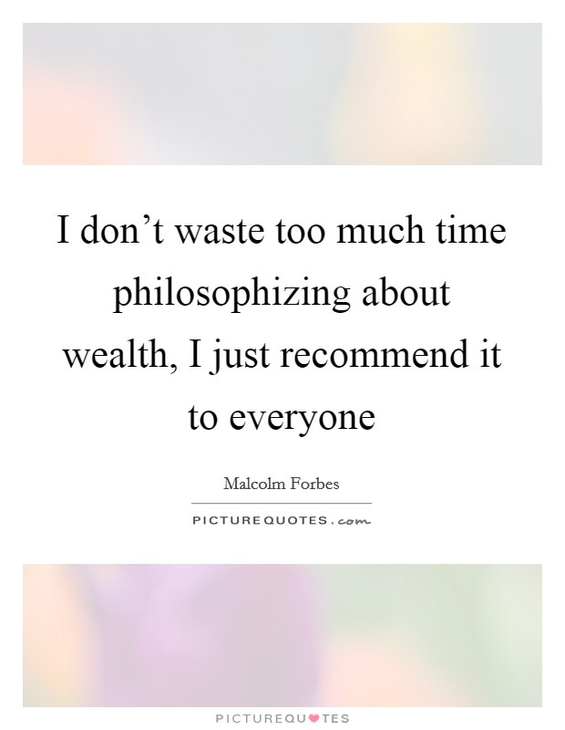 I don't waste too much time philosophizing about wealth, I just recommend it to everyone Picture Quote #1