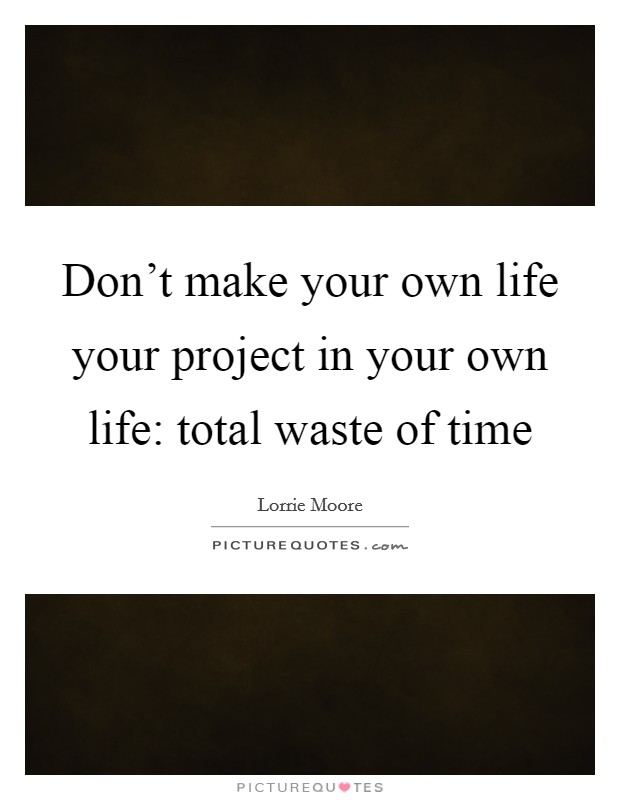 Don't make your own life your project in your own life: total waste of time Picture Quote #1