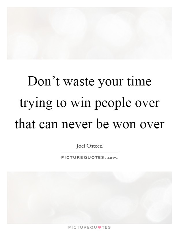 Don't waste your time trying to win people over that can never be won over Picture Quote #1