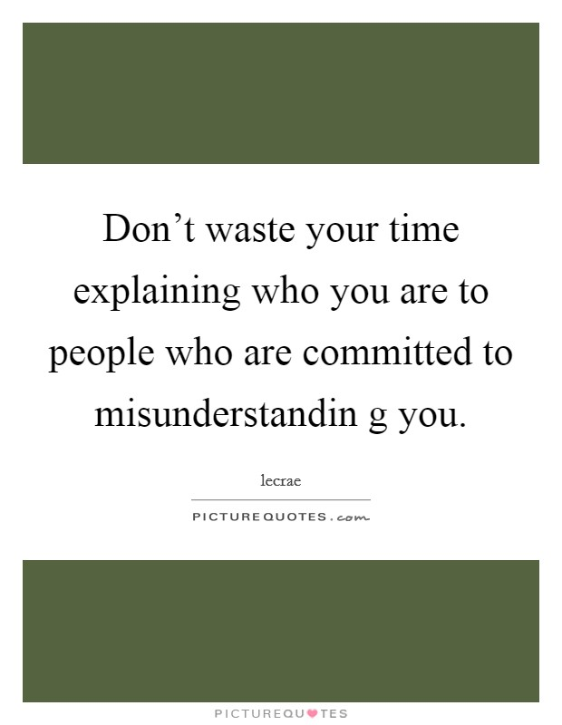 Don't waste your time explaining who you are to people who are committed to misunderstandin g you Picture Quote #1