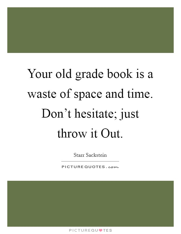 Your old grade book is a waste of space and time. Don't hesitate; just throw it Out Picture Quote #1