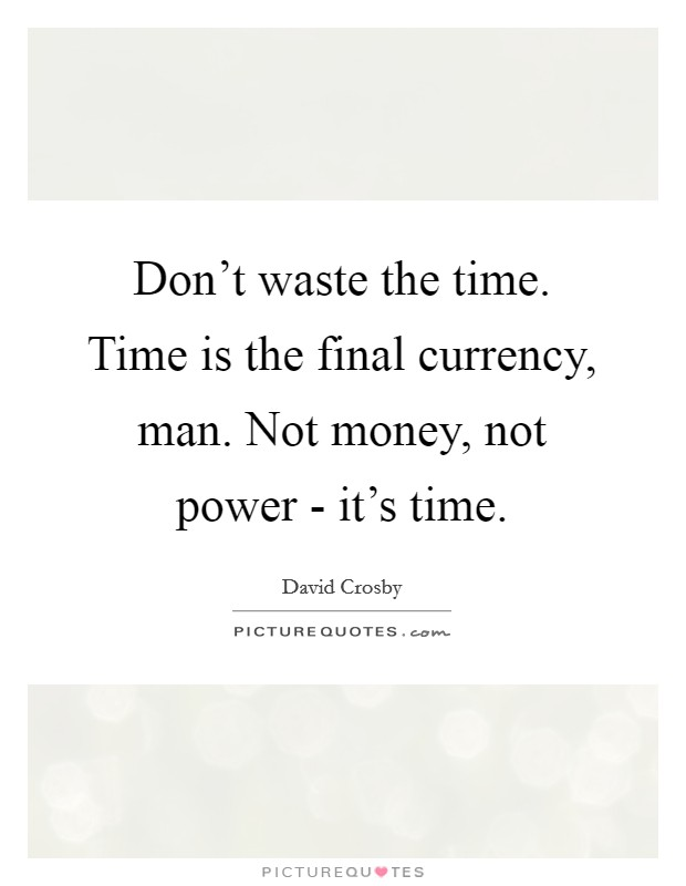 Don't waste the time. Time is the final currency, man. Not money, not power - it's time Picture Quote #1