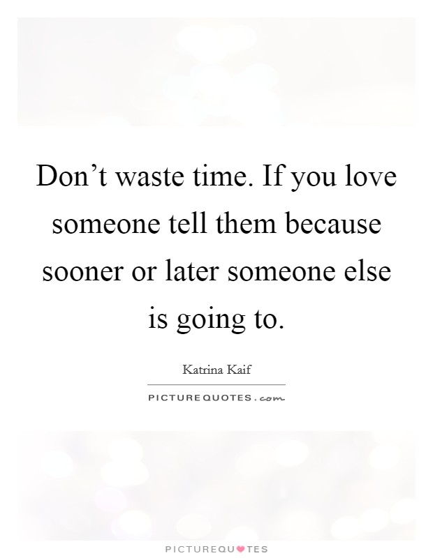 Don't waste time. If you love someone tell them because sooner or later someone else is going to Picture Quote #1