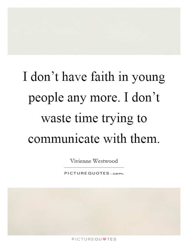 I don't have faith in young people any more. I don't waste time trying to communicate with them Picture Quote #1