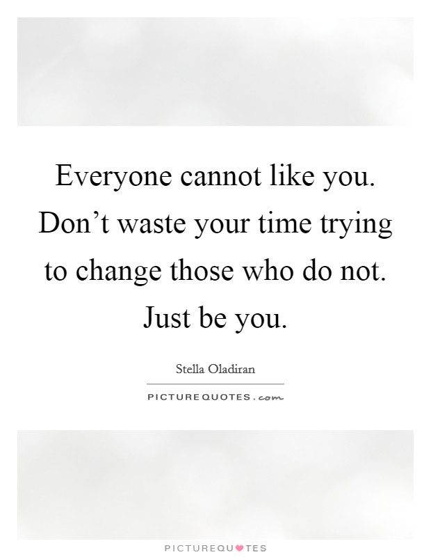 Everyone cannot like you. Don't waste your time trying to change those who do not. Just be you Picture Quote #1