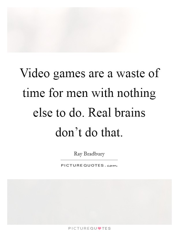 Video games are a waste of time for men with nothing else to do. Real brains don't do that. Picture Quote #1