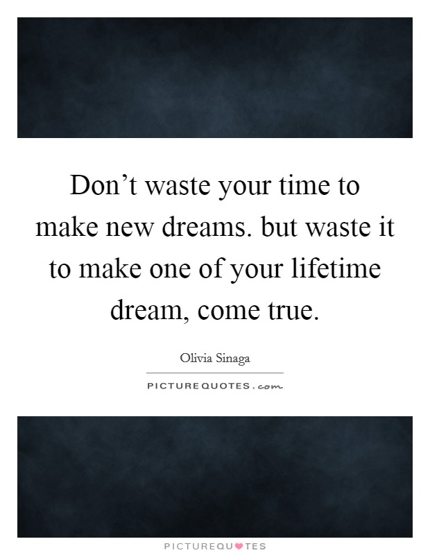 Don't waste your time to make new dreams. but waste it to make one of your lifetime dream, come true Picture Quote #1