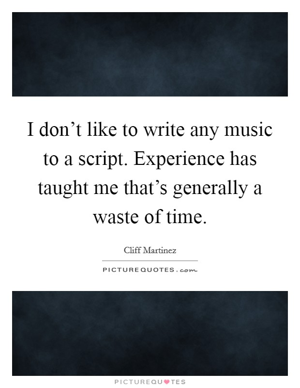 I don't like to write any music to a script. Experience has taught me that's generally a waste of time Picture Quote #1