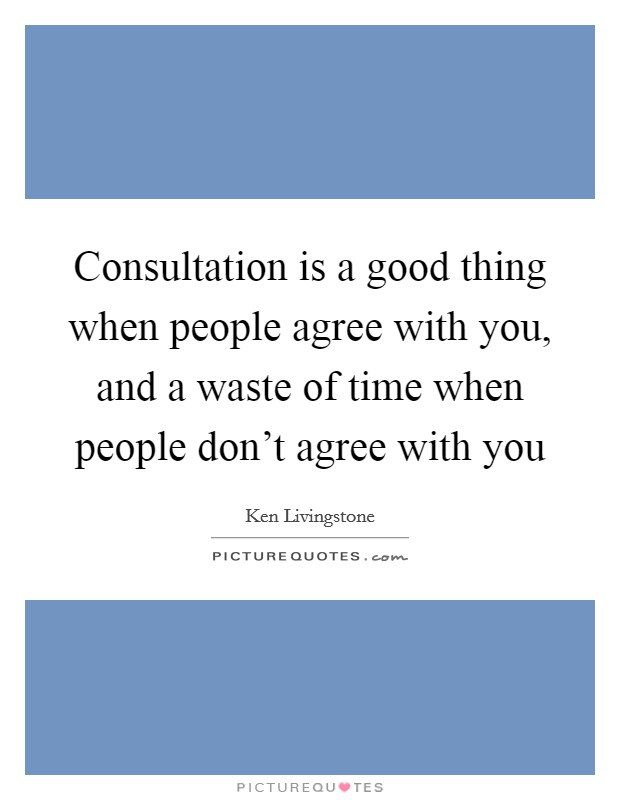 Consultation is a good thing when people agree with you, and a waste of time when people don't agree with you Picture Quote #1