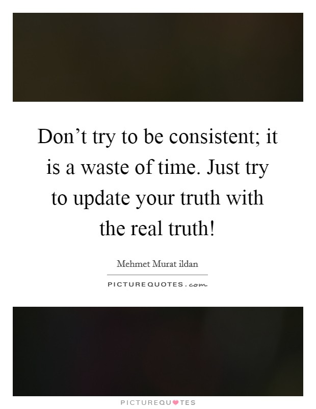Don't try to be consistent; it is a waste of time. Just try to update your truth with the real truth! Picture Quote #1