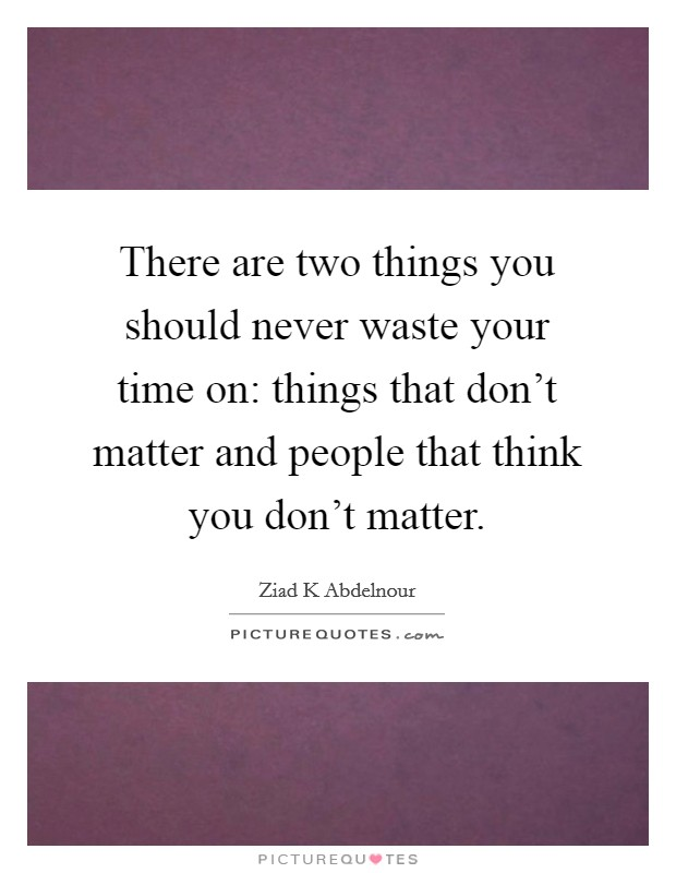 There are two things you should never waste your time on: things that don't matter and people that think you don't matter Picture Quote #1