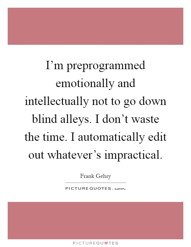 I'm preprogrammed emotionally and intellectually not to go down blind alleys. I don't waste the time. I automatically edit out whatever's impractical Picture Quote #1