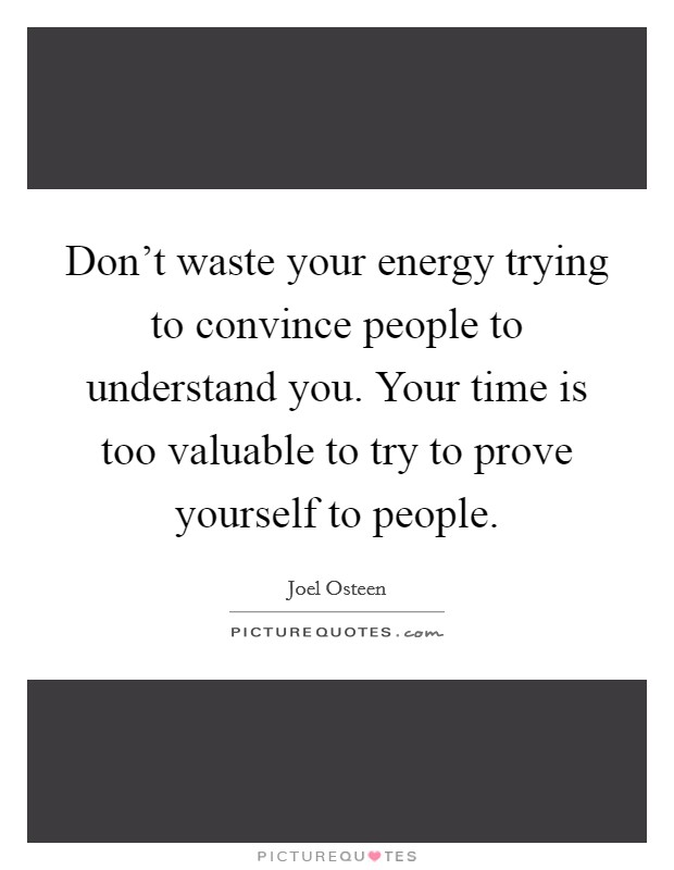 Don't waste your energy trying to convince people to understand you. Your time is too valuable to try to prove yourself to people Picture Quote #1