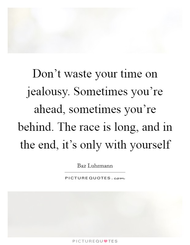 Don't waste your time on jealousy. Sometimes you're ahead, sometimes you're behind. The race is long, and in the end, it's only with yourself Picture Quote #1