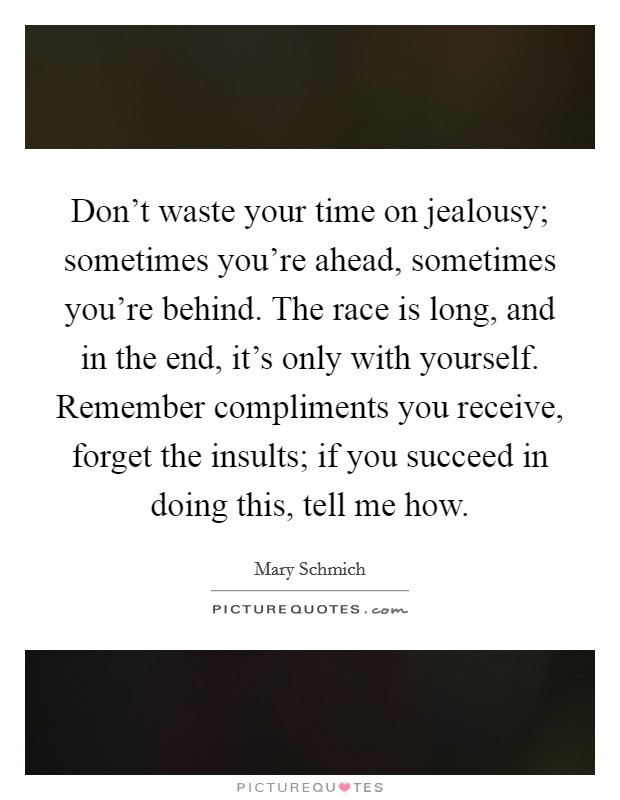 Don't waste your time on jealousy; sometimes you're ahead, sometimes you're behind. The race is long, and in the end, it's only with yourself. Remember compliments you receive, forget the insults; if you succeed in doing this, tell me how Picture Quote #1