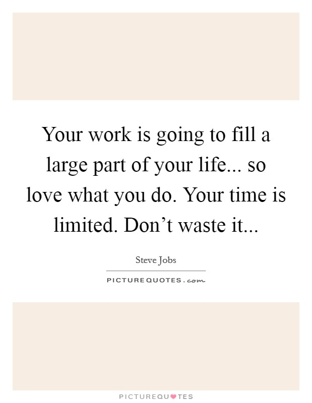 Your work is going to fill a large part of your life... so love what you do. Your time is limited. Don't waste it Picture Quote #1