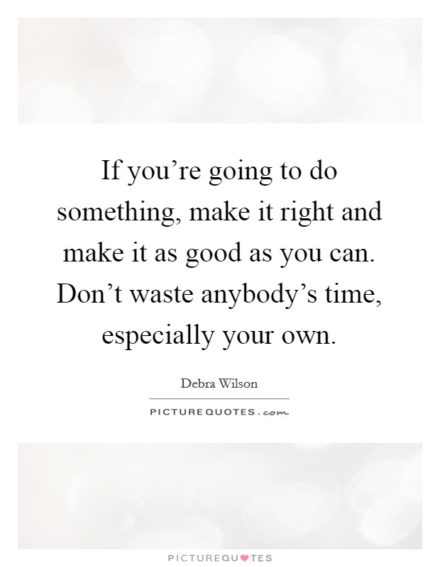 If you're going to do something, make it right and make it as good as you can. Don't waste anybody's time, especially your own Picture Quote #1