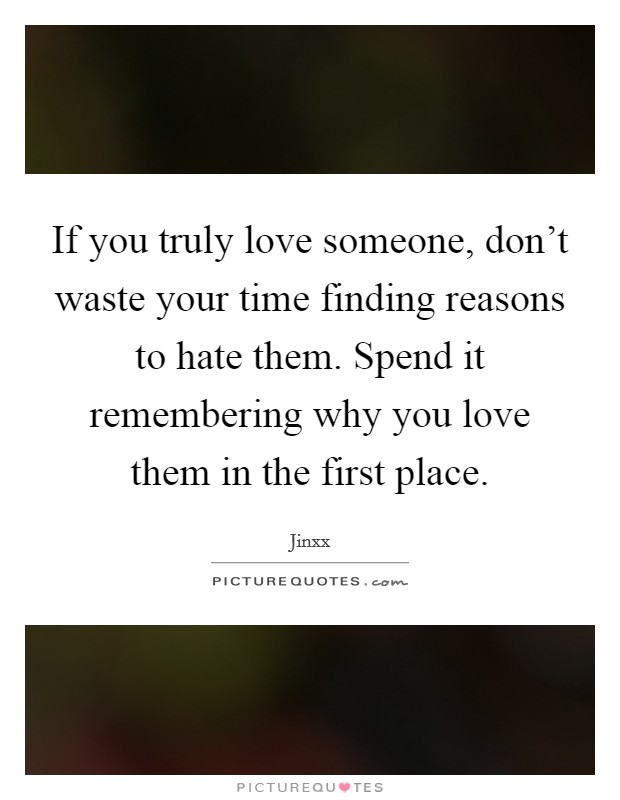 If you truly love someone, don't waste your time finding reasons to hate them. Spend it remembering why you love them in the first place. Picture Quote #1