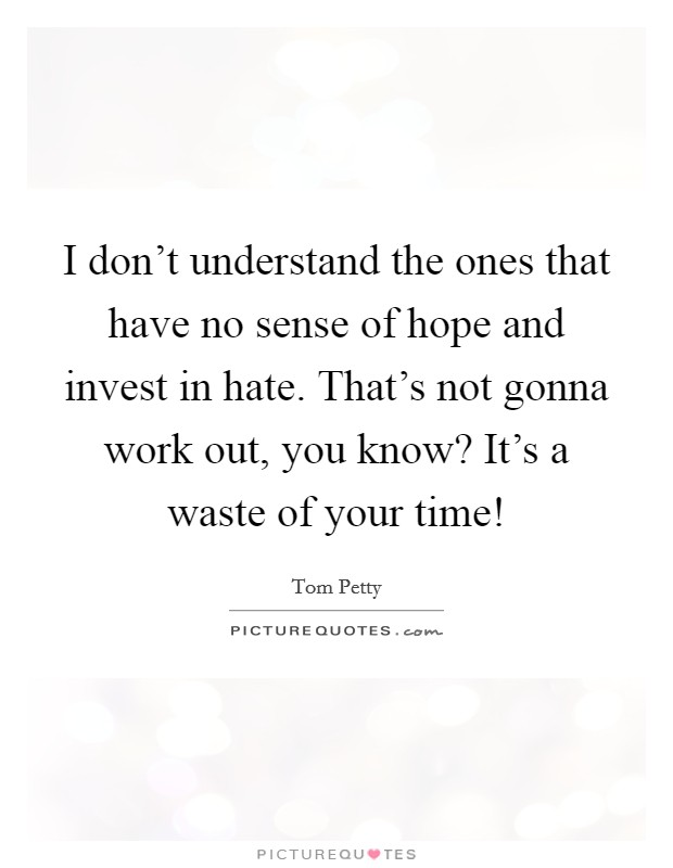 I don't understand the ones that have no sense of hope and invest in hate. That's not gonna work out, you know? It's a waste of your time! Picture Quote #1