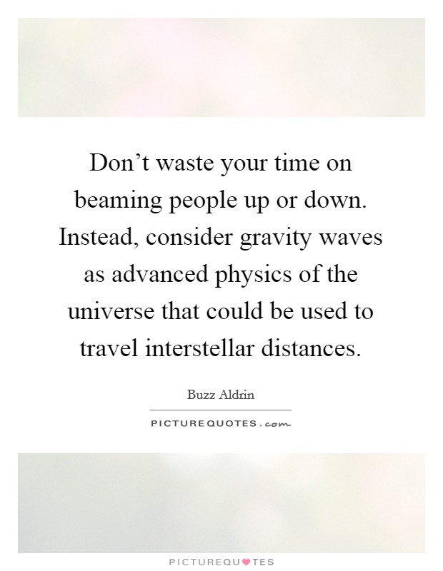 Don't waste your time on beaming people up or down. Instead, consider gravity waves as advanced physics of the universe that could be used to travel interstellar distances Picture Quote #1