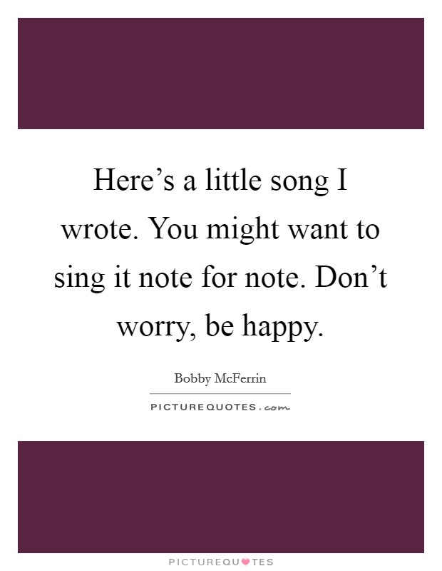 Here's a little song I wrote. You might want to sing it note for note. Don't worry, be happy Picture Quote #1