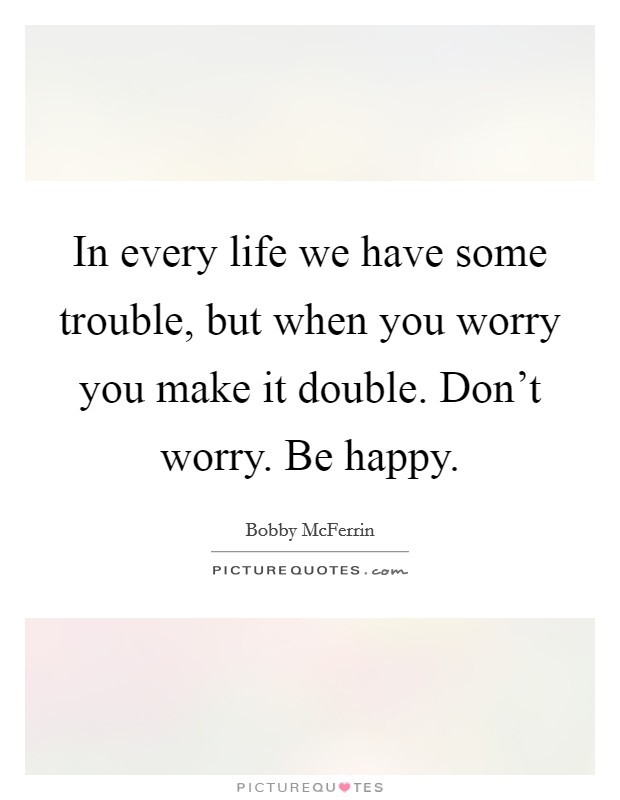 In every life we have some trouble, but when you worry you make it double. Don't worry. Be happy Picture Quote #1