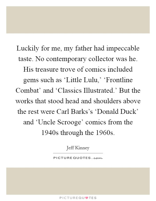 Luckily for me, my father had impeccable taste. No contemporary collector was he. His treasure trove of comics included gems such as 'Little Lulu,' 'Frontline Combat' and 'Classics Illustrated.' But the works that stood head and shoulders above the rest were Carl Barks's 'Donald Duck' and 'Uncle Scrooge' comics from the 1940s through the 1960s Picture Quote #1