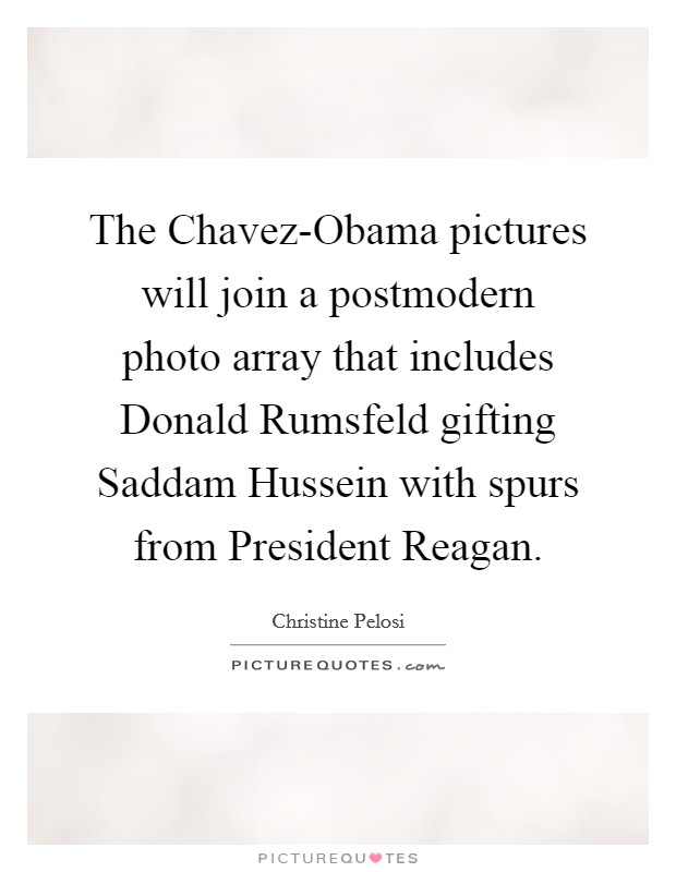 The Chavez-Obama pictures will join a postmodern photo array that includes Donald Rumsfeld gifting Saddam Hussein with spurs from President Reagan Picture Quote #1